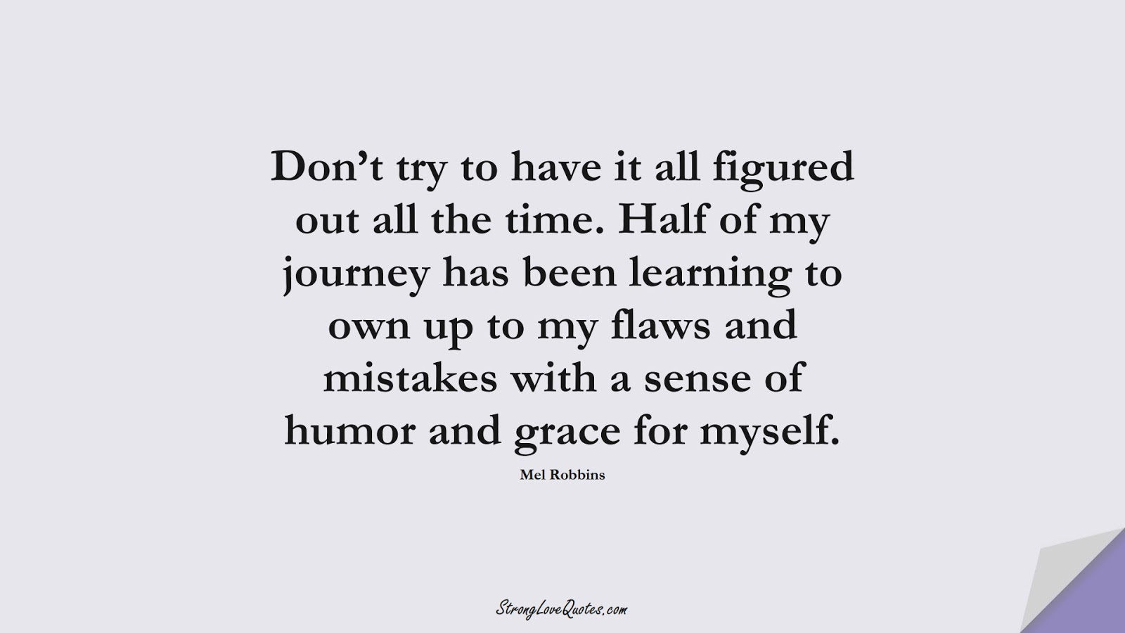 Don't try to have it all figured out all the time. Half of my journey has been learning to own up to my flaws and mistakes with a sense of humor and grace for myself. (Mel Robbins);  #LearningQuotes