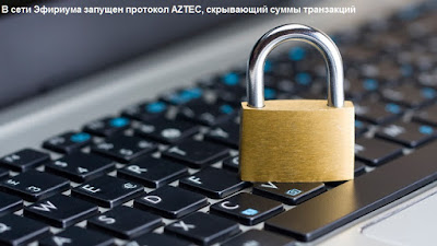 В сети Эфириума запущен протокол AZTEC, скрывающий суммы транзакций