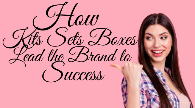 How Kits Sets Boxes Lead the Brand to Success