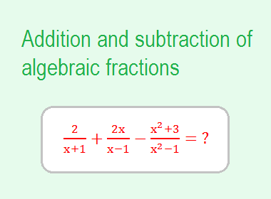 Addition and subtraction of algebraic fractions