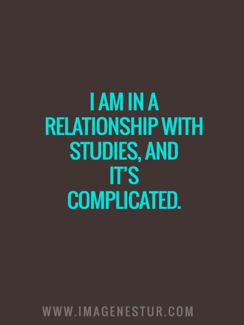 I am in a relationship with studies, and it's complicated.