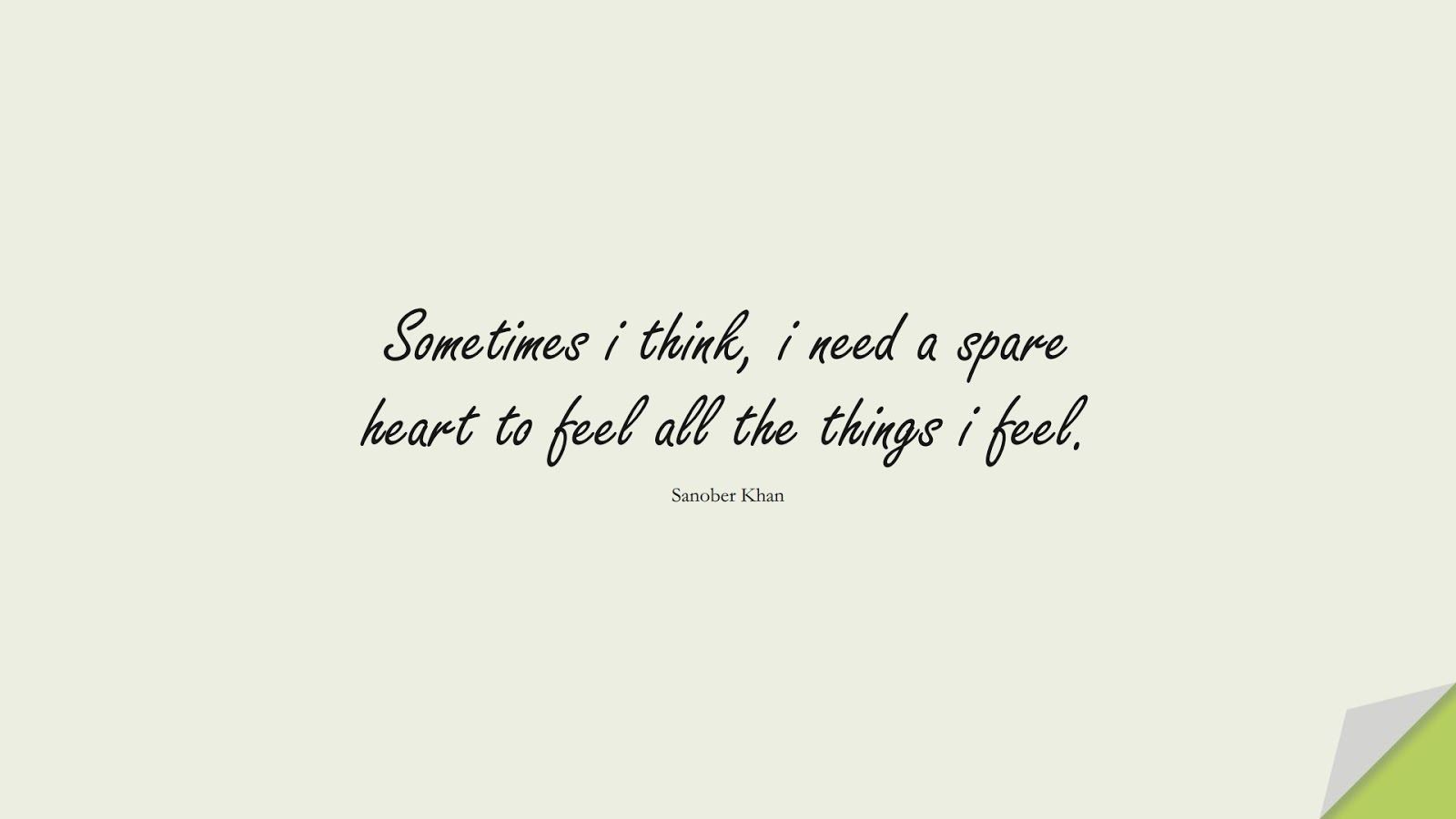 Sometimes i think, i need a spare heart to feel all the things i feel. (Sanober Khan);  #LoveQuotes
