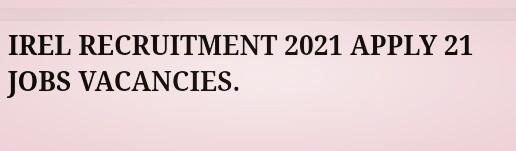 IREL RECRUITMENT 2021 APPLY 21 JOBS VACANCIES.