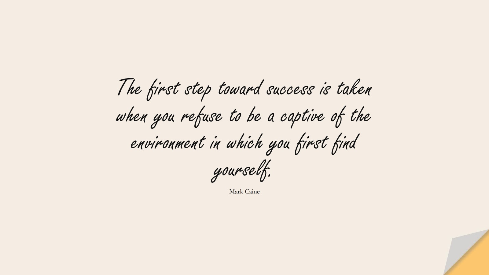 The first step toward success is taken when you refuse to be a captive of the environment in which you first find yourself. (Mark Caine);  #SuccessQuotes