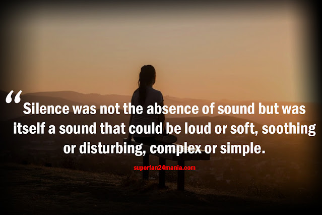 Silence was not the absence of sound but was itself a sound that could be loud or soft, soothing or disturbing, complex or simple.