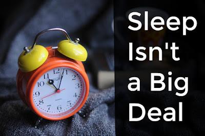 I'll tell you why I don't make a big deal out of sleep.