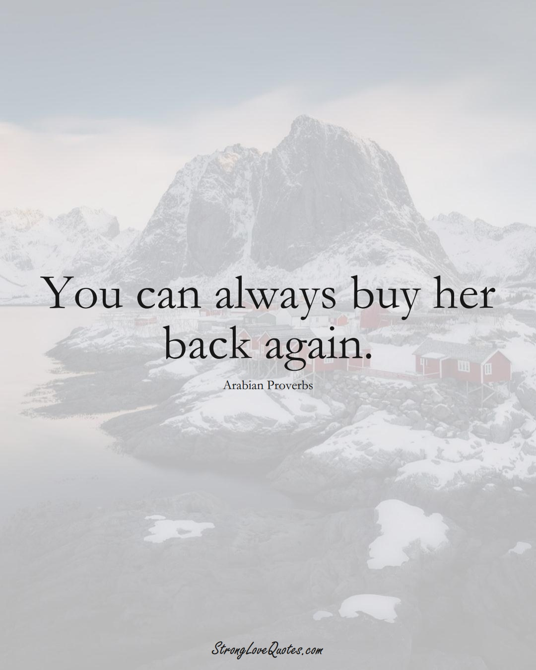 You can always buy her back again. (Arabian Sayings);  #aVarietyofCulturesSayings