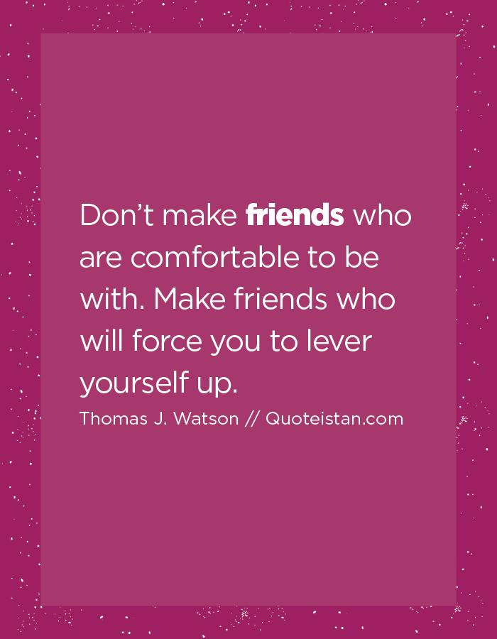Don't make friends who are comfortable to be with. Make friends who will force you to lever yourself up.