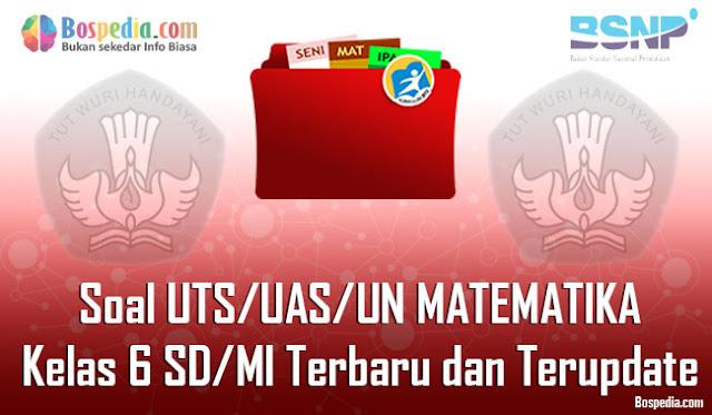 Soal UTS/UAS/UN MATEMATIKA Kelas 6 SD/MI Terbaru dan Terupdate