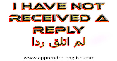 I have not received a reply    لم اتلق ردا