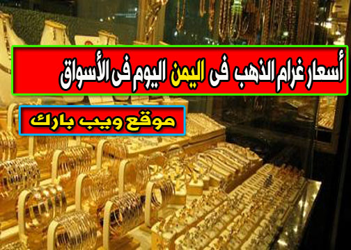 أسعار الذهب فى اليمن اليوم الجمعة 12/2/2021 وسعر غرام الذهب اليوم فى السوق المحلى والسوق السوداء