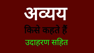 अव्यय किसे कहते हैं अव्यय शब्द के भेद कितने प्रकार के होते है की परिभाषा/avyay kise kahate hain In Hindi