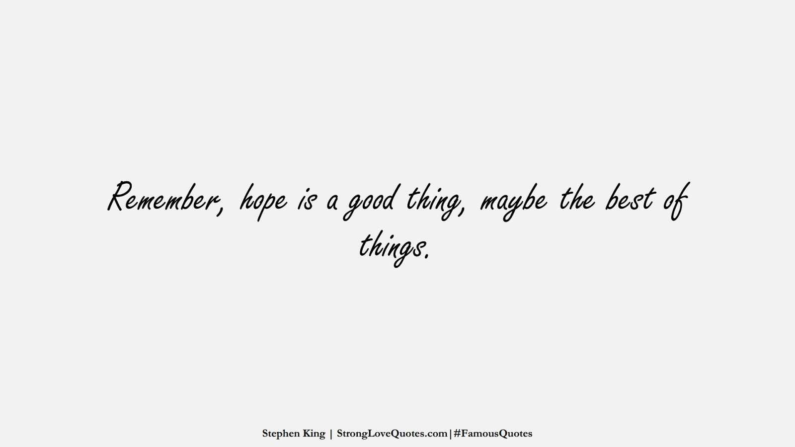 Remember, hope is a good thing, maybe the best of things. (Stephen King);  #FamousQuotes