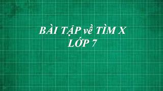 Tổng hợp các dạng bài tập toán về TÌM X cơ bản đến nâng cao lớp 7