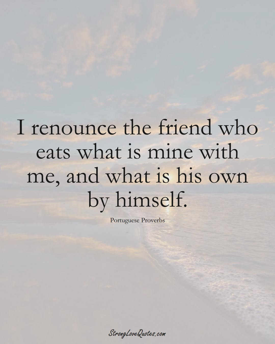 I renounce the friend who eats what is mine with me, and what is his own by himself. (Portuguese Sayings);  #EuropeanSayings