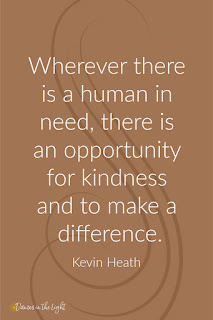 Wherever there is a human need, there is an opportunity for kindness and to make a difference.