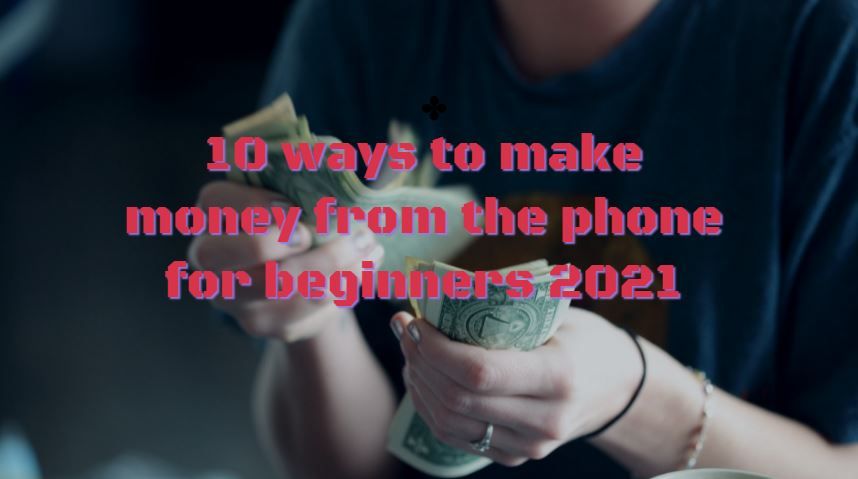 10 ways to make money from the phone for beginners 2021
