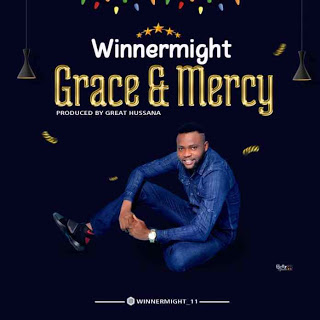 MUSIC: WinnerMight – Grace And Mercy [Prod. Great Hussanna]
