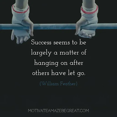 "Never Quit Quotes: ""Success seems to be largely a matter of hanging on after others have let go."" – William Feather"