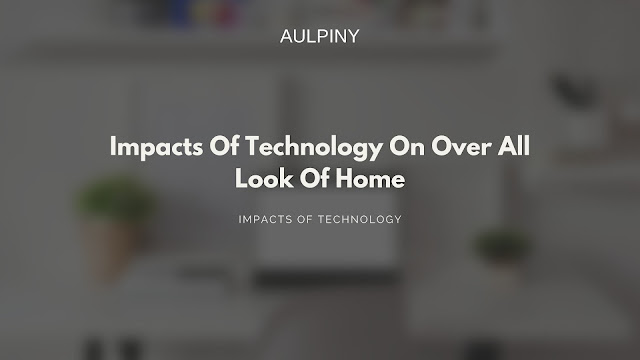 Impacts Of Technology On Over All Look Of Home