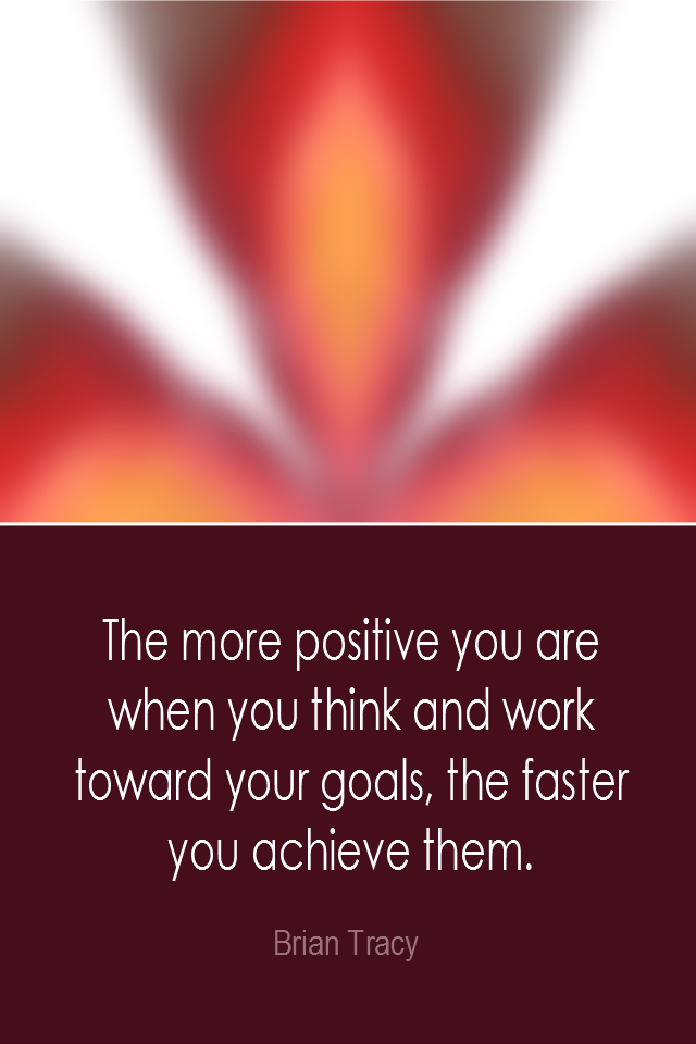 visual quote - image quotation: The more positive you are when you think and work toward your goals, the faster you achieve them. - Brian Tracy