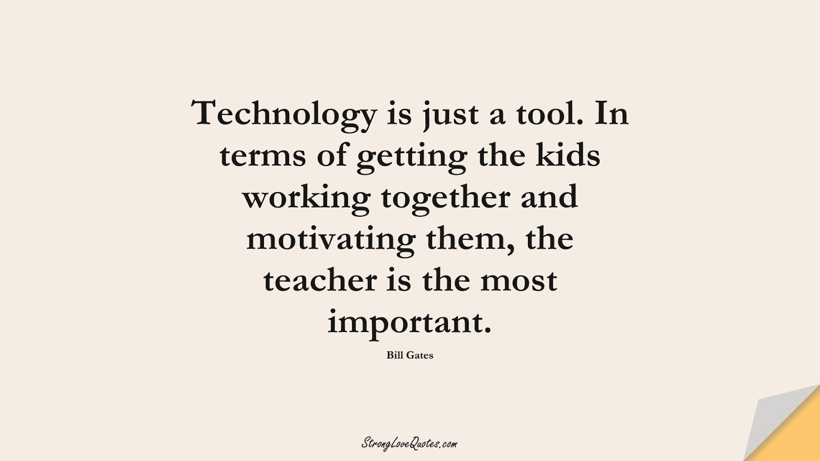 Technology is just a tool. In terms of getting the kids working together and motivating them, the teacher is the most important. (Bill Gates);  #EducationQuotes
