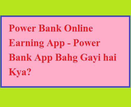 Power Bank Online Earning App - Power Bank App Bahg Gayi hai Kya?