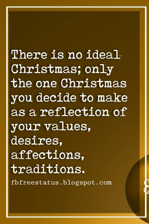 "Christmas Inspirational Quotes, ""There is no ideal Christmas; only the one Christmas you decide to make as a reflection of your values, desires, affections, traditions."" - Bill McKibben"