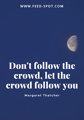Don't follow the crowd, let the crowd follow you. __ Margaret Thatcher