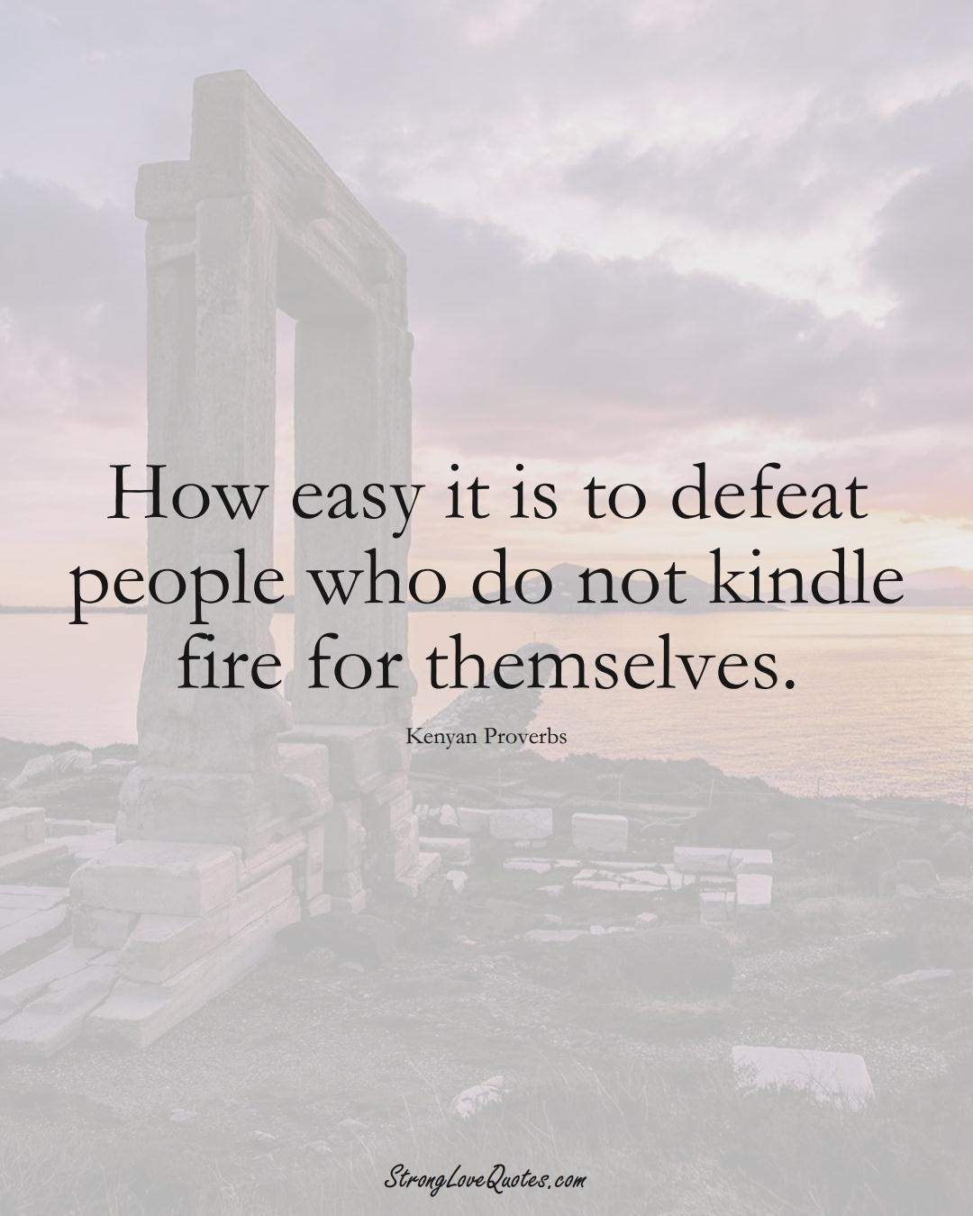 How easy it is to defeat people who do not kindle fire for themselves. (Kenyan Sayings);  #AfricanSayings