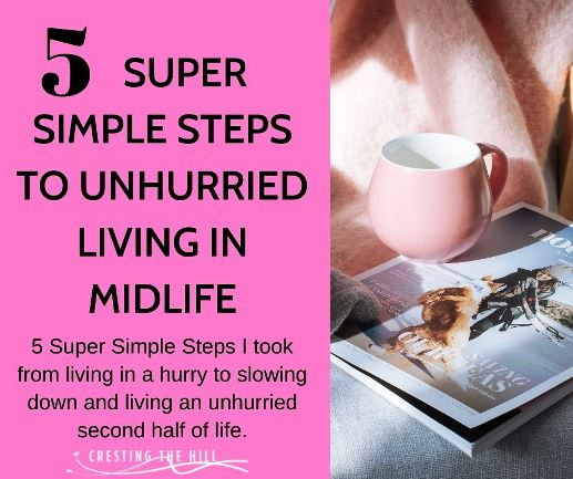 5 Super Simple Steps I took from living in a hurry to slowing down and living an unhurried second half of life.