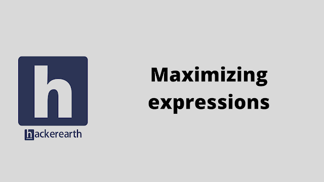 HackerEarth Maximizing expressions problem solution
