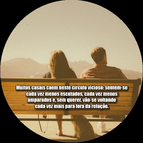 Muitos casais caem neste círculo vicioso: sentem-se cada vez menos escutados, cada vez menos amparados e, sem querer, vão-se voltando cada vez mais para fora da relação.