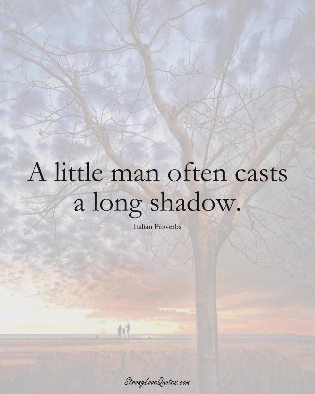 A little man often casts a long shadow. (Italian Sayings);  #EuropeanSayings