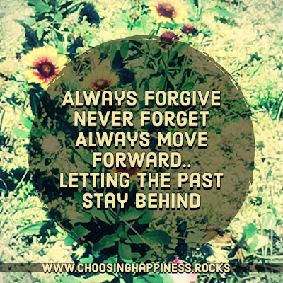 Always forgive, never forget, always nice forward leaving past behind