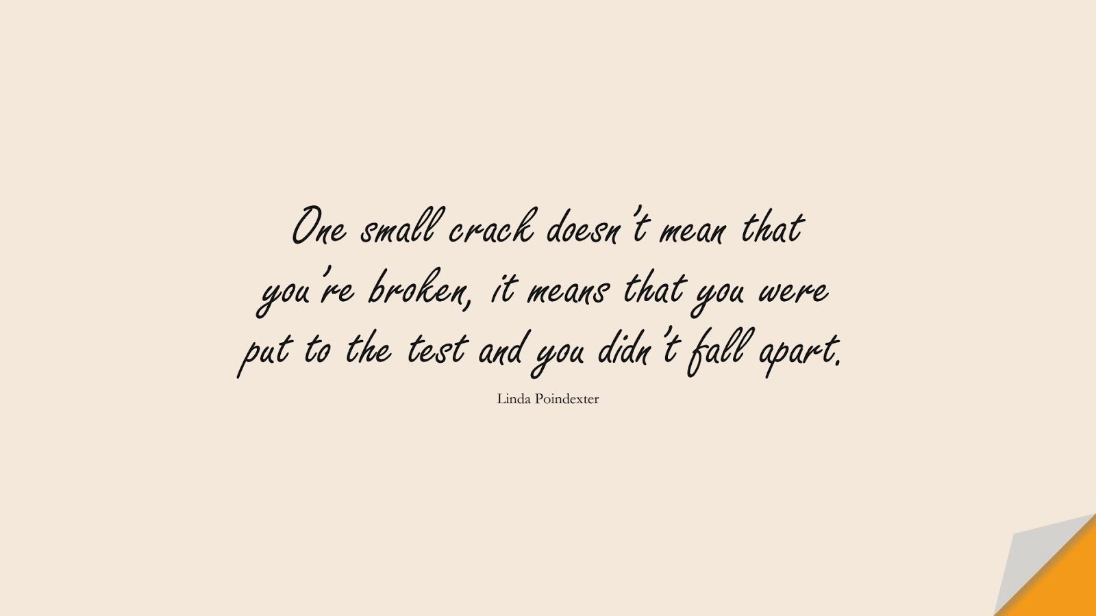 One small crack doesn't mean that you're broken, it means that you were put to the test and you didn't fall apart. (Linda Poindexter);  #LifeQuotes