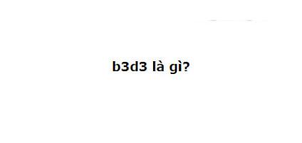 b3d3 là gì? Đọc ngay biết liền