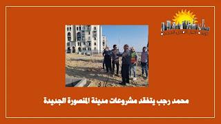 محمد رجب يتفقد مشروعات مدينة المنصورة الجديدة