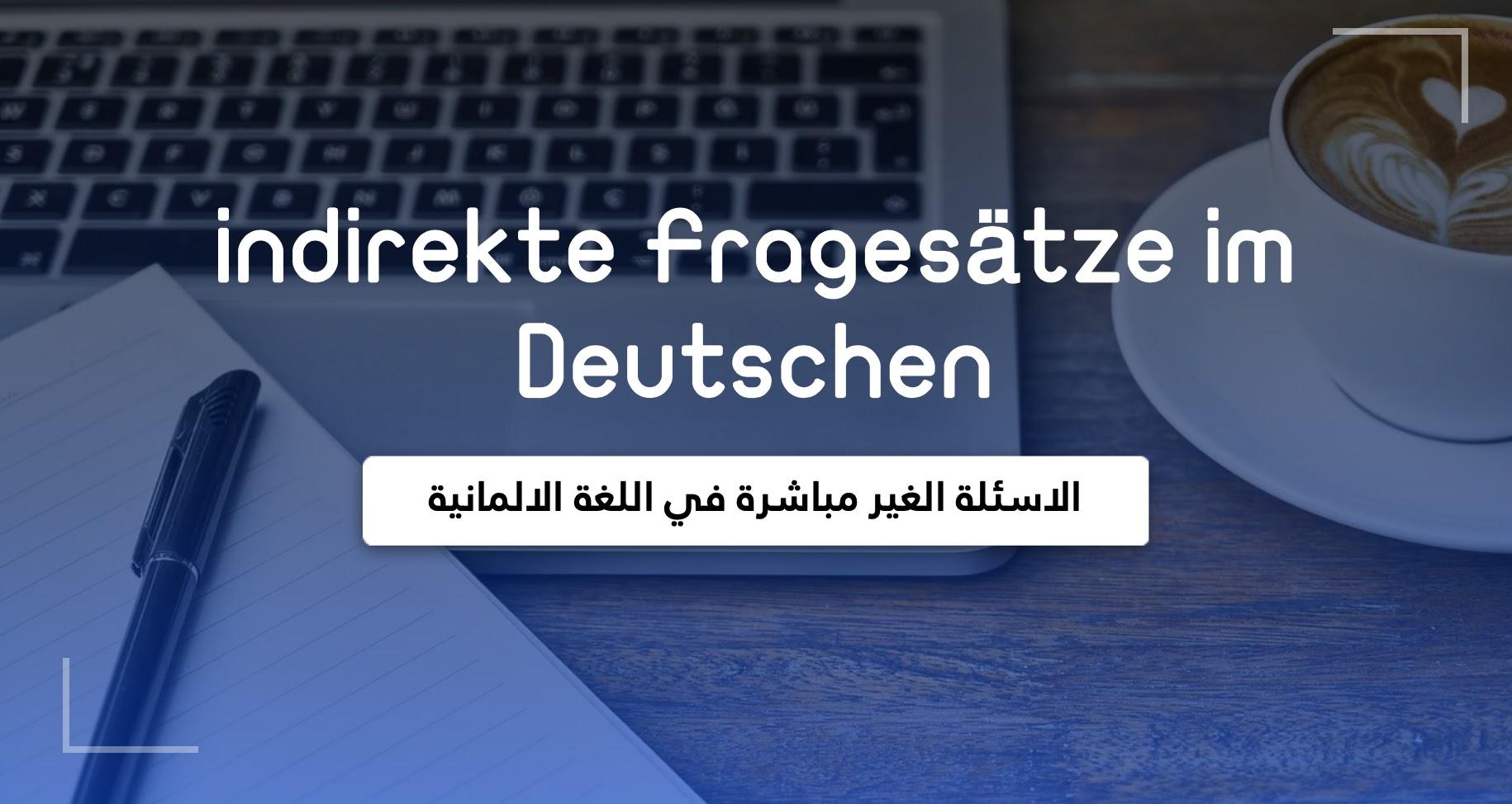 نظرة عامة عن الاسئلة الغير مباشرة في اللغة الالمانية   Übersicht indirekte Fragesätze im Deutschen