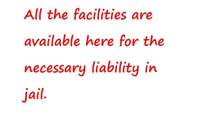 जेल में आवश्यक दायित्व के लिए यहां सभी सुविधाएं उपलब्ध हैं