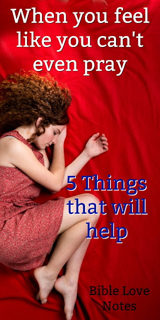 5 things to do when you feel too sick, discouraged, confused, frustrated, or distracted to pray. #BibleLoveNotes #Bible #Biblestudy