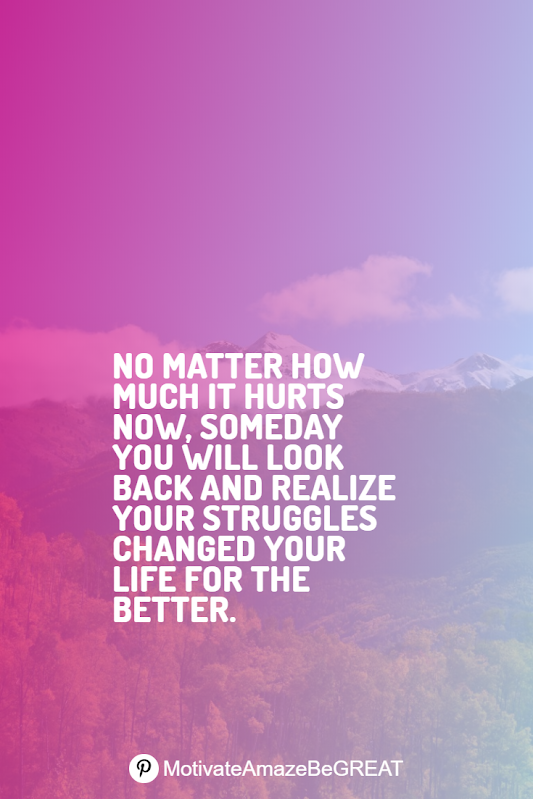 "Inspirational Quotes About Life And Struggles: ""No matter how much it hurts now, someday you will look back and realize your struggles changed your life for the better."""