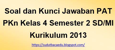 Soal Dan Kunci Jawaban Pat Pkn Kelas 4 Semester 2 Sd Mi Kurikulum 2013 Sudut Baca