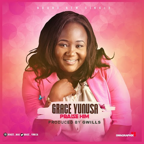 NEW MUSIC: PRAISE HIM - GRACE YUNUSA  (PROD. GWILLS)