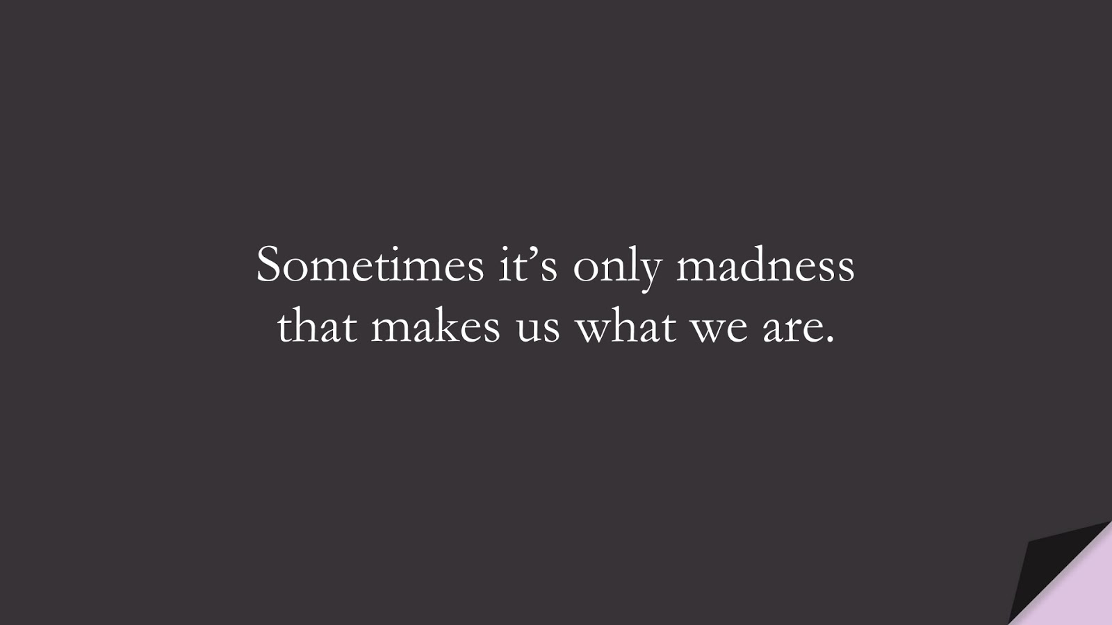 Sometimes it's only madness that makes us what we are.FALSE