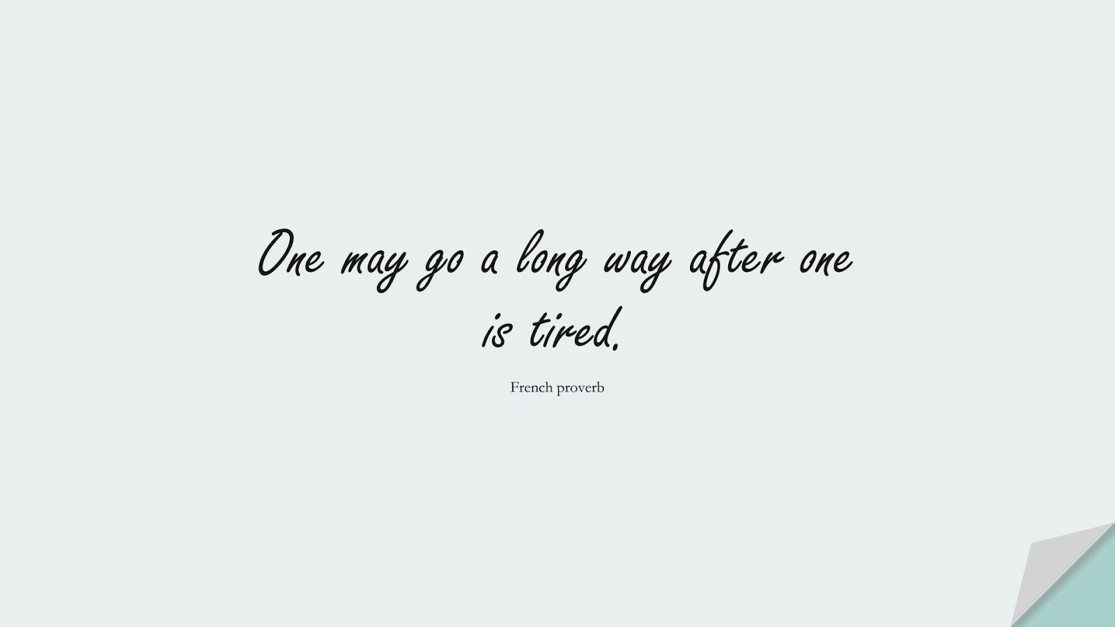 One may go a long way after one is tired. (French proverb);  #PositiveQuotes