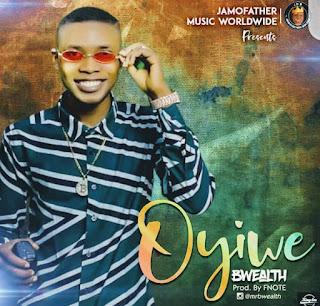 [Music]: BWEALTH - Oyiwe