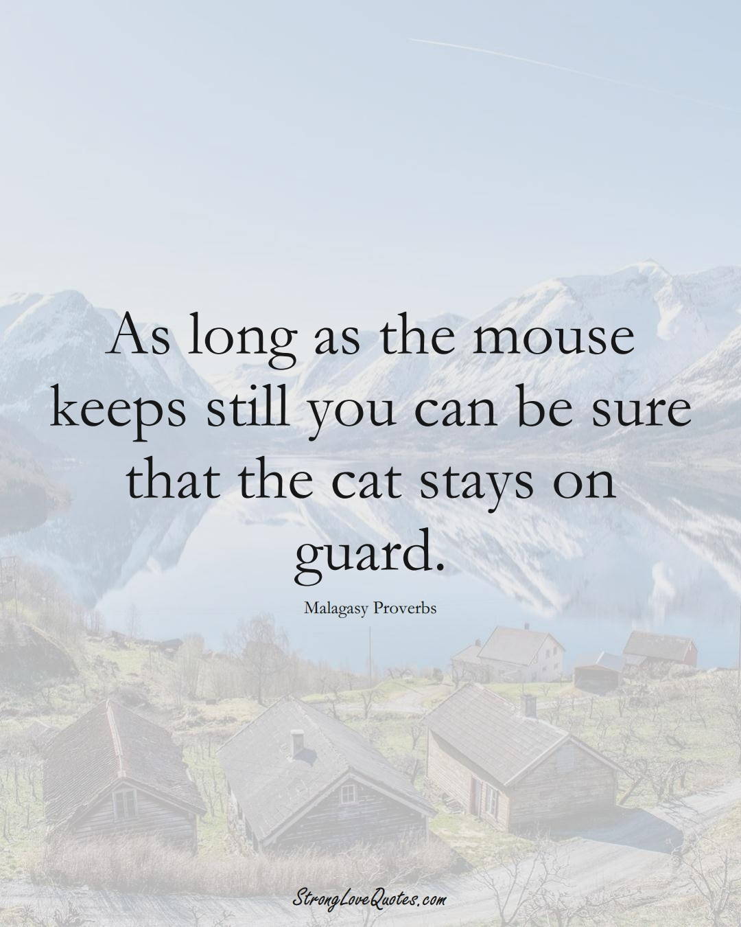 As long as the mouse keeps still you can be sure that the cat stays on guard. (Malagasy Sayings);  #AfricanSayings