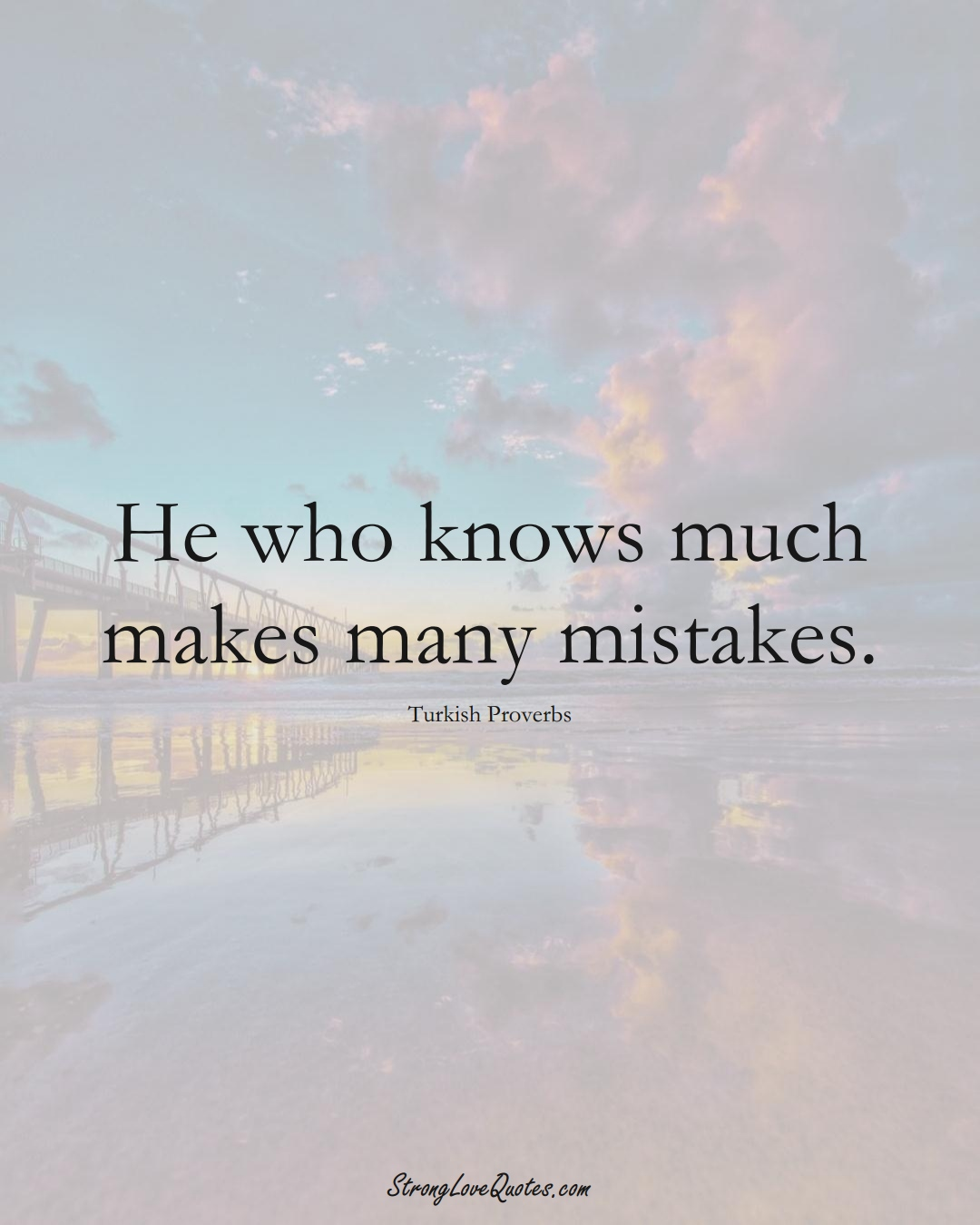 He who knows much makes many mistakes. (Turkish Sayings);  #MiddleEasternSayings