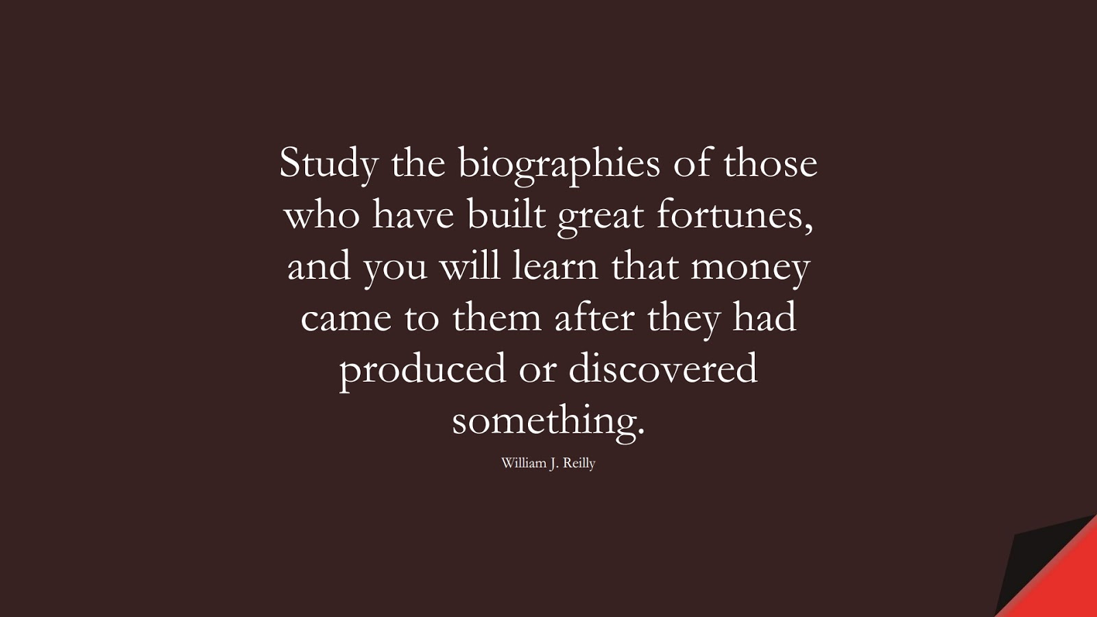 Study the biographies of those who have built great fortunes, and you will learn that money came to them after they had produced or discovered something. (William J. Reilly);  #MoneyQuotes